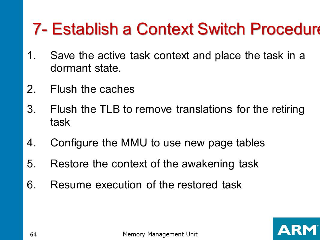 7- Establish a Context Switch Procedure 1.Save the active task context and place the task in a dormant state. 2.Flush the caches 3.Flush the TLB to re