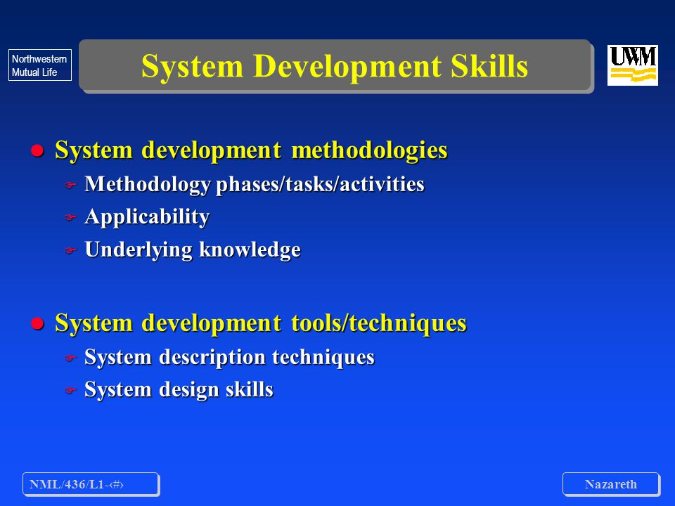 NML/436/L1-8 Nazareth Northwestern Mutual Life System Development Skills l System development methodologies F Methodology phases/tasks/activities F Applicability F Underlying knowledge l System development tools/techniques F System description techniques F System design skills