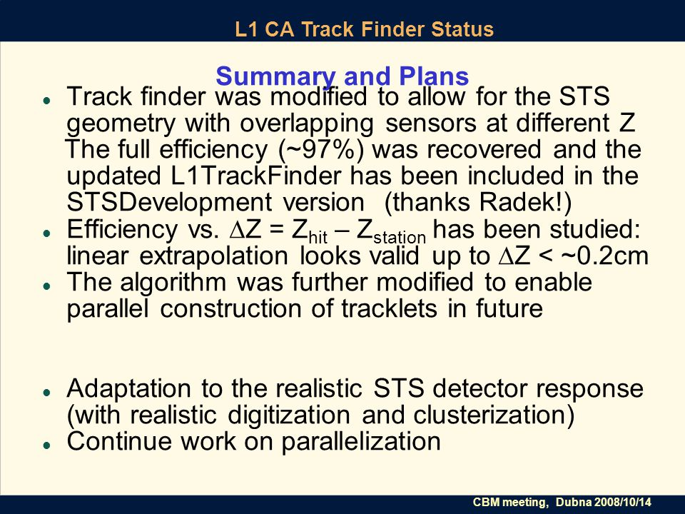 CBM meeting, Dubna 2008/10/14 L1 CA Track Finder Status Summary and Plans Track finder was modified to allow for the STS geometry with overlapping sensors at different Z The full efficiency (~97%) was recovered and the updated L1TrackFinder has been included in the STSDevelopment version (thanks Radek!) Efficiency vs.