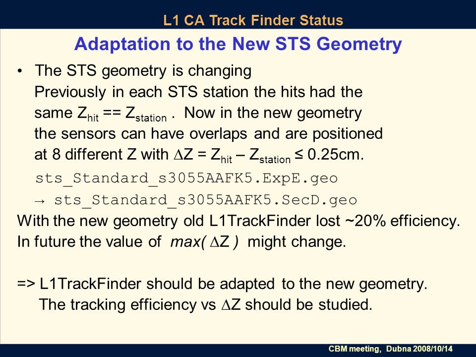CBM meeting, Dubna 2008/10/14 L1 CA Track Finder Status Adaptation to the New STS Geometry The STS geometry is changing Previously in each STS station the hits had the same Z hit == Z station.