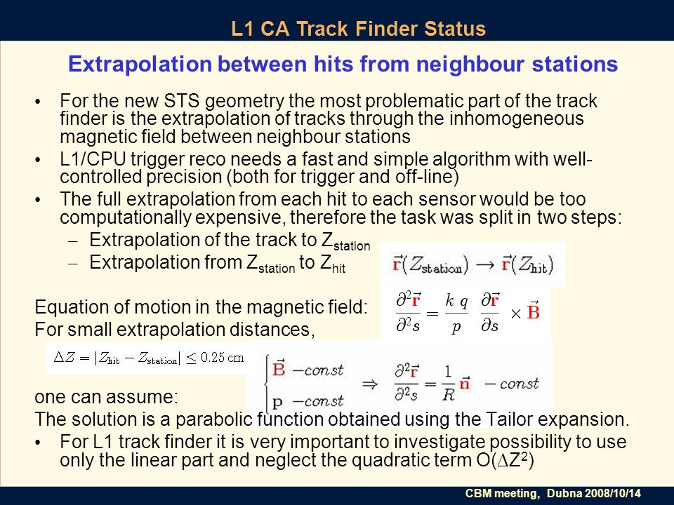 CBM meeting, Dubna 2008/10/14 L1 CA Track Finder Status Extrapolation between hits from neighbour stations For the new STS geometry the most problematic part of the track finder is the extrapolation of tracks through the inhomogeneous magnetic field between neighbour stations L1/CPU trigger reco needs a fast and simple algorithm with well- controlled precision (both for trigger and off-line) The full extrapolation from each hit to each sensor would be too computationally expensive, therefore the task was split in two steps: – Extrapolation of the track to Z station – Extrapolation from Z station to Z hit Equation of motion in the magnetic field: For small extrapolation distances, one can assume: The solution is a parabolic function obtained using the Tailor expansion.