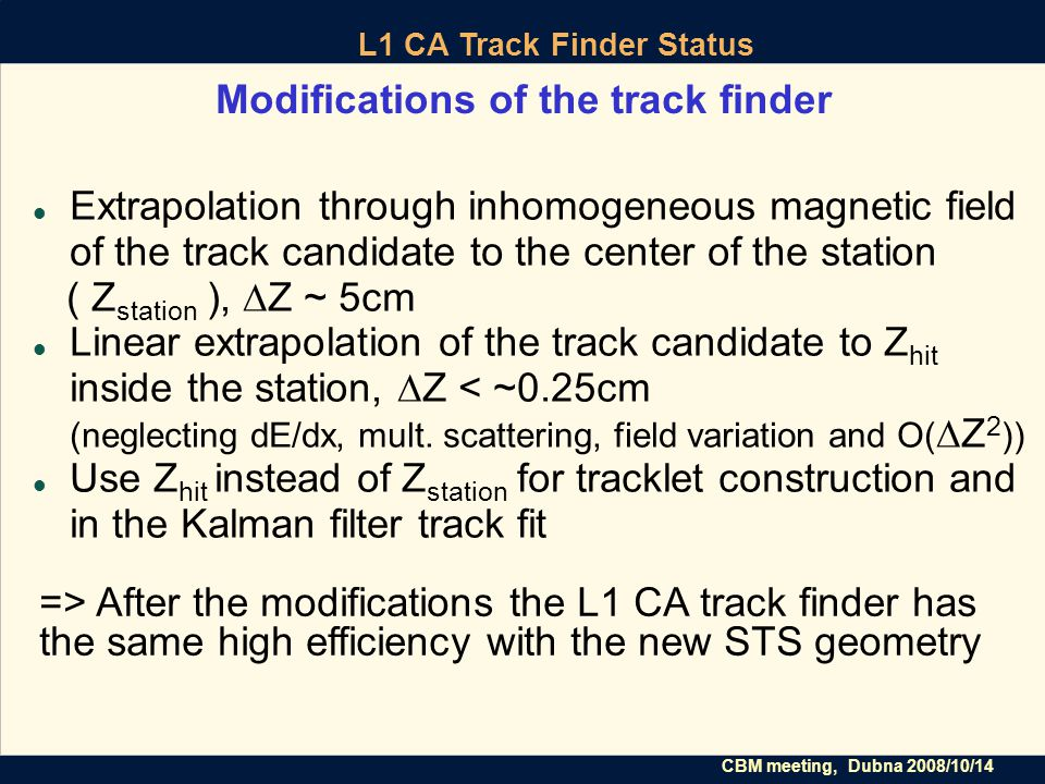 CBM meeting, Dubna 2008/10/14 L1 CA Track Finder Status Modifications of the track finder Extrapolation through inhomogeneous magnetic field of the track candidate to the center of the station ( Z station ), ∆Z ~ 5cm Linear extrapolation of the track candidate to Z hit inside the station, ∆Z < ~0.25cm (neglecting dE/dx, mult.