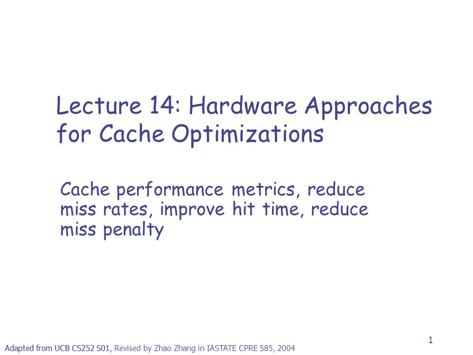 1 Adapted from UCB CS252 S01, Revised by Zhao Zhang in IASTATE CPRE 585, 2004 Lecture 14: Hardware Approaches for Cache Optimizations Cache performanc