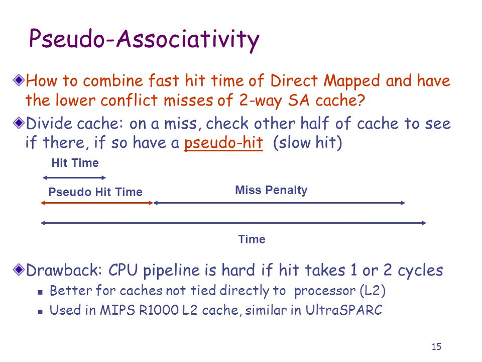 15 Pseudo-Associativity How to combine fast hit time of Direct Mapped and have the lower conflict misses of 2-way SA cache.