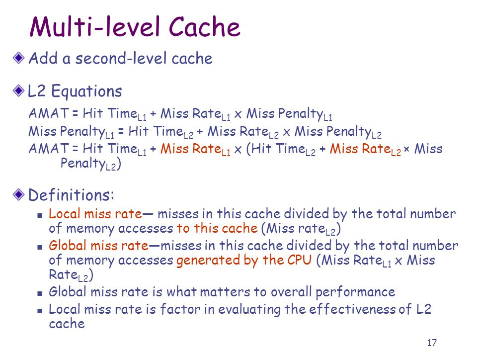 17 Multi-level Cache Add a second-level cache L2 Equations AMAT = Hit Time L1 + Miss Rate L1 x Miss Penalty L1 Miss Penalty L1 = Hit Time L2 + Miss Ra