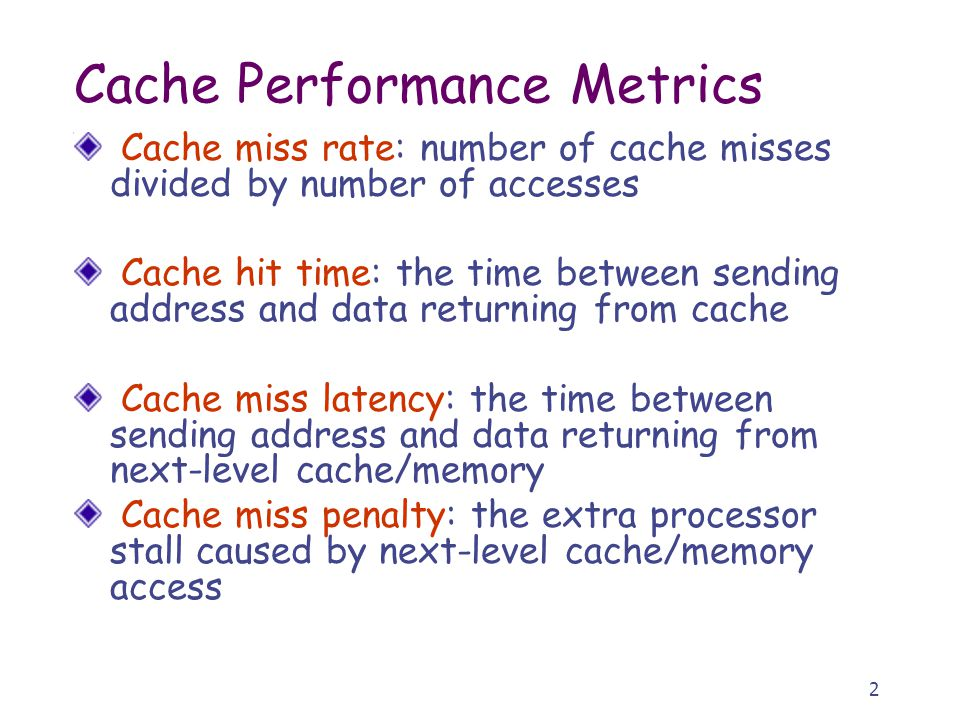 2 Cache Performance Metrics Cache miss rate: number of cache misses divided by number of accesses Cache hit time: the time between sending address and data returning from cache Cache miss latency: the time between sending address and data returning from next-level cache/memory Cache miss penalty: the extra processor stall caused by next-level cache/memory access