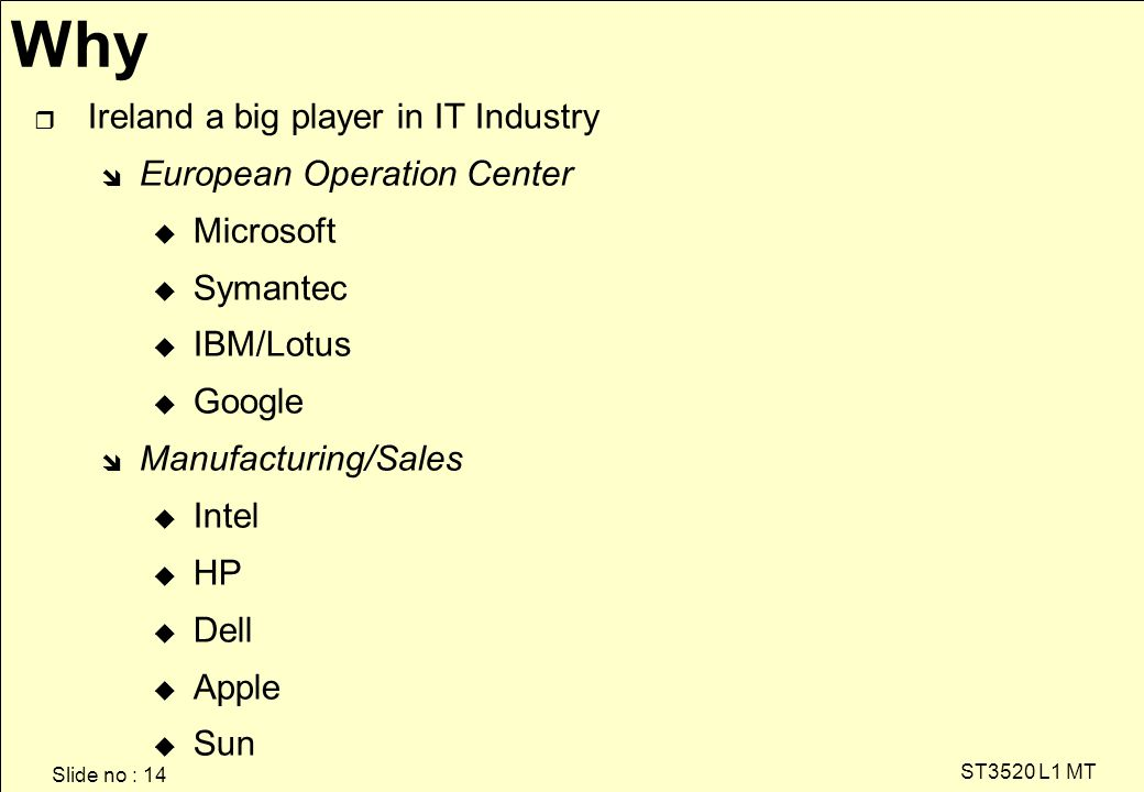 Slide no : 14 ST3520 L1 MT Why r Ireland a big player in IT Industry î European Operation Center u Microsoft u Symantec u IBM/Lotus u Google î Manufacturing/Sales u Intel u HP u Dell u Apple u Sun