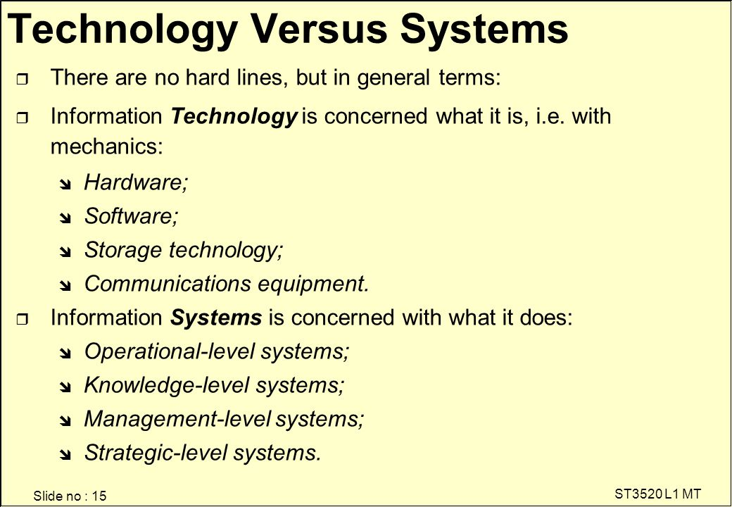 Slide no : 15 ST3520 L1 MT Technology Versus Systems r There are no hard lines, but in general terms: r Information Technology is concerned what it is, i.e.