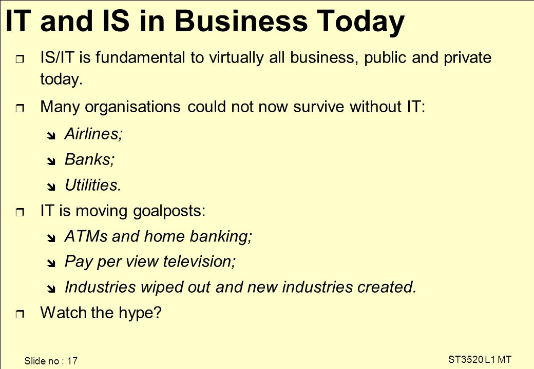 Slide no : 17 ST3520 L1 MT IT and IS in Business Today r IS/IT is fundamental to virtually all business, public and private today.