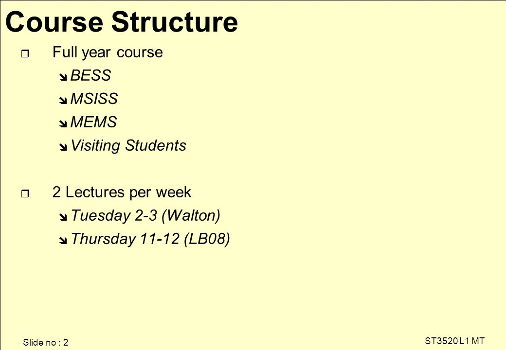 Slide no : 2 ST3520 L1 MT r Full year course î BESS î MSISS î MEMS î Visiting Students r 2 Lectures per week î Tuesday 2-3 (Walton) î Thursday 11-12 (LB08) Course Structure