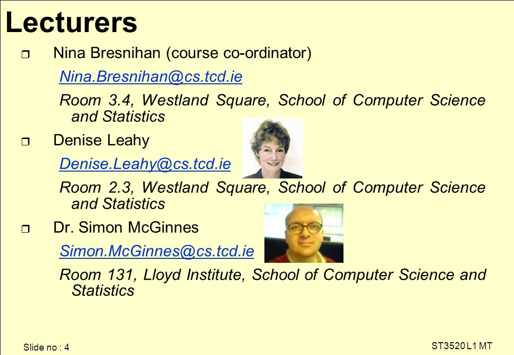 Slide no : 4 ST3520 L1 MT r Nina Bresnihan (course co-ordinator) Nina.Bresnihan@cs.tcd.ie@cs.tcd.ie Room 3.4, Westland Square, School of Computer Science and Statistics r Denise Leahy Denise.Leahy@cs.tcd.ie Room 2.3, Westland Square, School of Computer Science and Statistics r Dr.