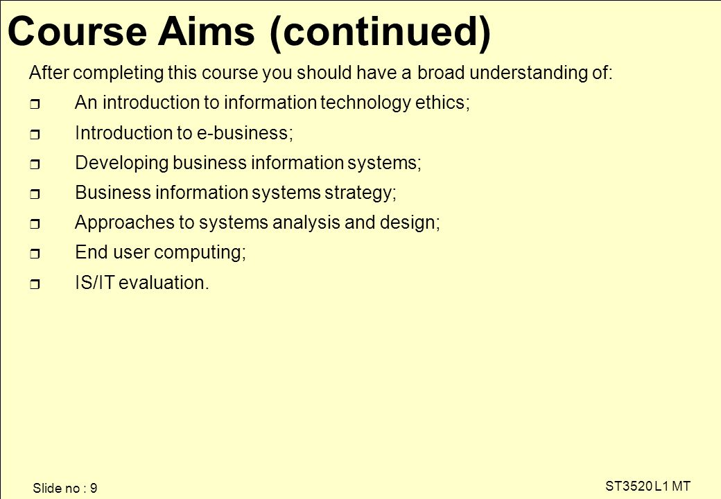 Slide no : 9 ST3520 L1 MT After completing this course you should have a broad understanding of: r An introduction to information technology ethics; r Introduction to e-business; r Developing business information systems; r Business information systems strategy; r Approaches to systems analysis and design; r End user computing; r IS/IT evaluation.