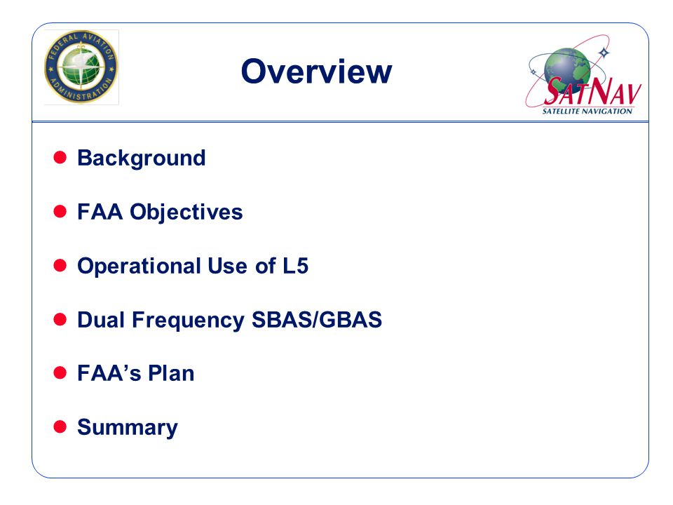 Summary lFAA plans to use both L1 & L5 to achieve seamless global navigation lSafety-critical civil aviation and land-based application will benefit from the availability of L5 lL5 is being designed to be more robust and resistant to interference lL5 will be redundant to L1 lL5 will provide immediate access to precision approach capability throughout the World, within the footprint of SBAS GEO satellites at minimal or no cost to many nations