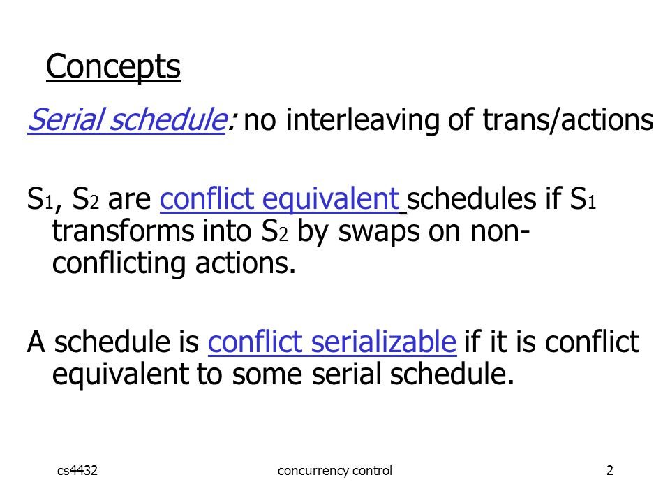 cs4432concurrency control2 Concepts Serial schedule: no interleaving of trans/actions S 1, S 2 are conflict equivalent schedules if S 1 transforms into S 2 by swaps on non- conflicting actions.