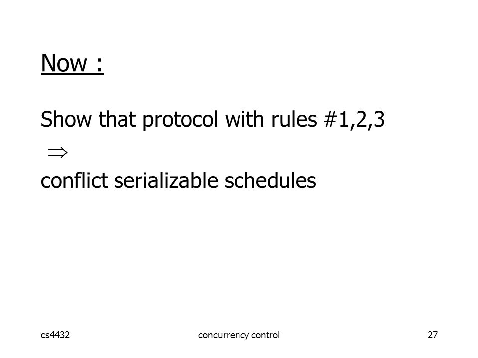 cs4432concurrency control27 Now : Show that protocol with rules #1,2,3  conflict serializable schedules