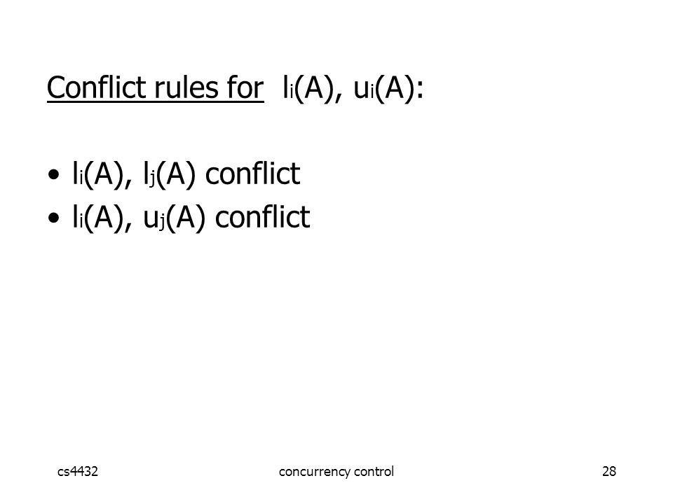 cs4432concurrency control28 Conflict rules for l i (A), u i (A): l i (A), l j (A) conflict l i (A), u j (A) conflict