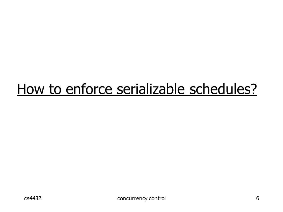 cs4432concurrency control7 How to enforce serializable schedules.