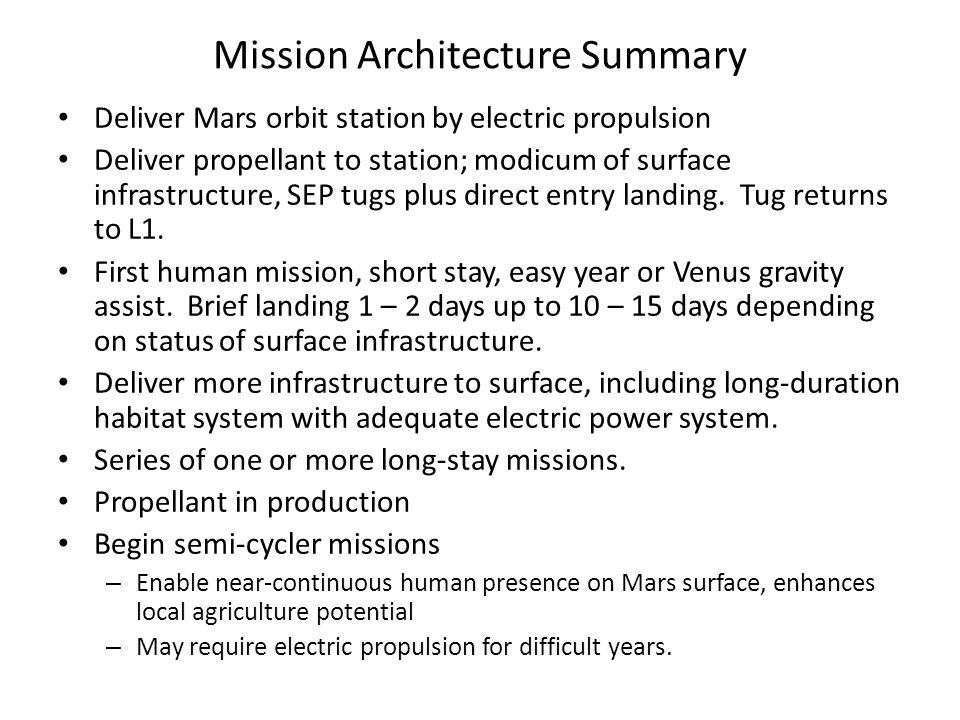 Mission Architecture Summary Deliver Mars orbit station by electric propulsion Deliver propellant to station; modicum of surface infrastructure, SEP tugs plus direct entry landing.