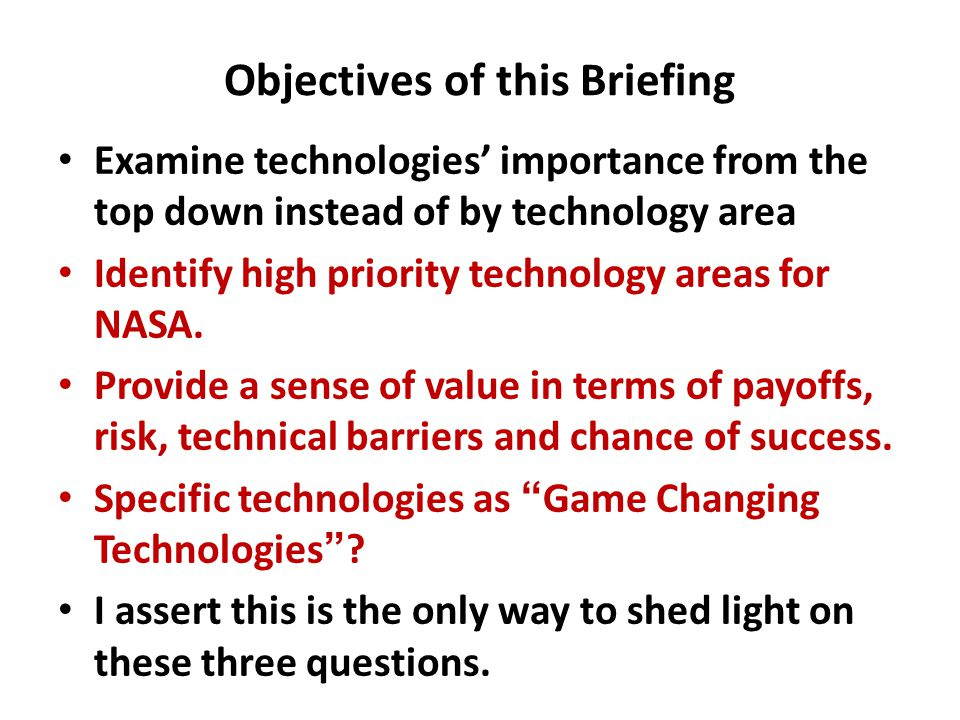 Objectives of this Briefing Examine technologies' importance from the top down instead of by technology area Identify high priority technology areas for NASA.