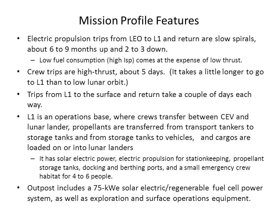 Mission Profile Features Electric propulsion trips from LEO to L1 and return are slow spirals, about 6 to 9 months up and 2 to 3 down.