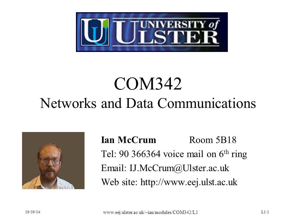 19/09/04 www.eej.ulster.ac.uk/~ian/modules/COM342/L1 L1/1 COM342 Networks and Data Communications Ian McCrumRoom 5B18 Tel: 90 366364 voice mail on 6 th ring Email: IJ.McCrum@Ulster.ac.uk Web site: http://www.eej.ulst.ac.uk