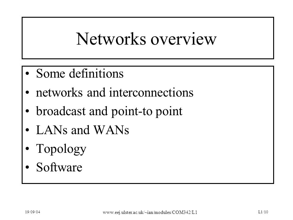 19/09/04 www.eej.ulster.ac.uk/~ian/modules/COM342/L1 L1/10 Networks overview Some definitions networks and interconnections broadcast and point-to poi