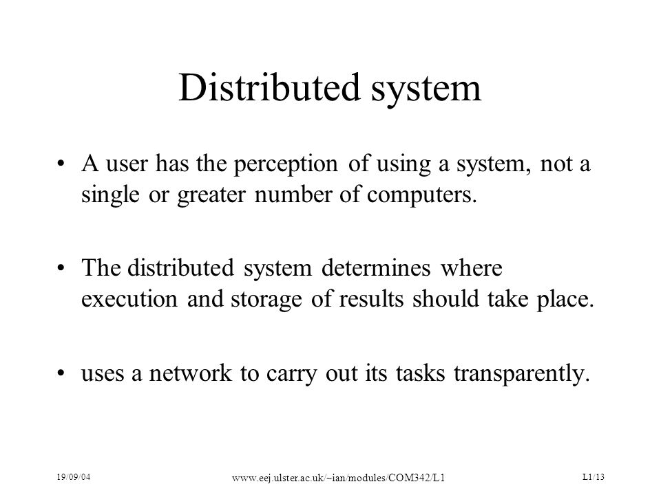19/09/04 www.eej.ulster.ac.uk/~ian/modules/COM342/L1 L1/13 Distributed system A user has the perception of using a system, not a single or greater number of computers.