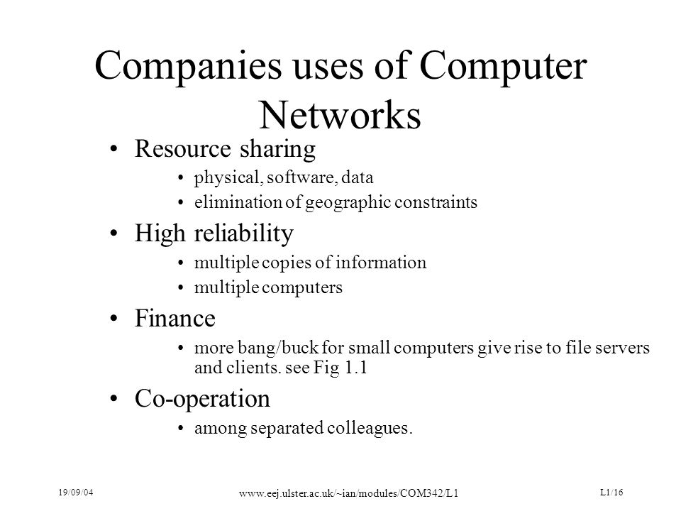 19/09/04 www.eej.ulster.ac.uk/~ian/modules/COM342/L1 L1/16 Companies uses of Computer Networks Resource sharing physical, software, data elimination of geographic constraints High reliability multiple copies of information multiple computers Finance more bang/buck for small computers give rise to file servers and clients.