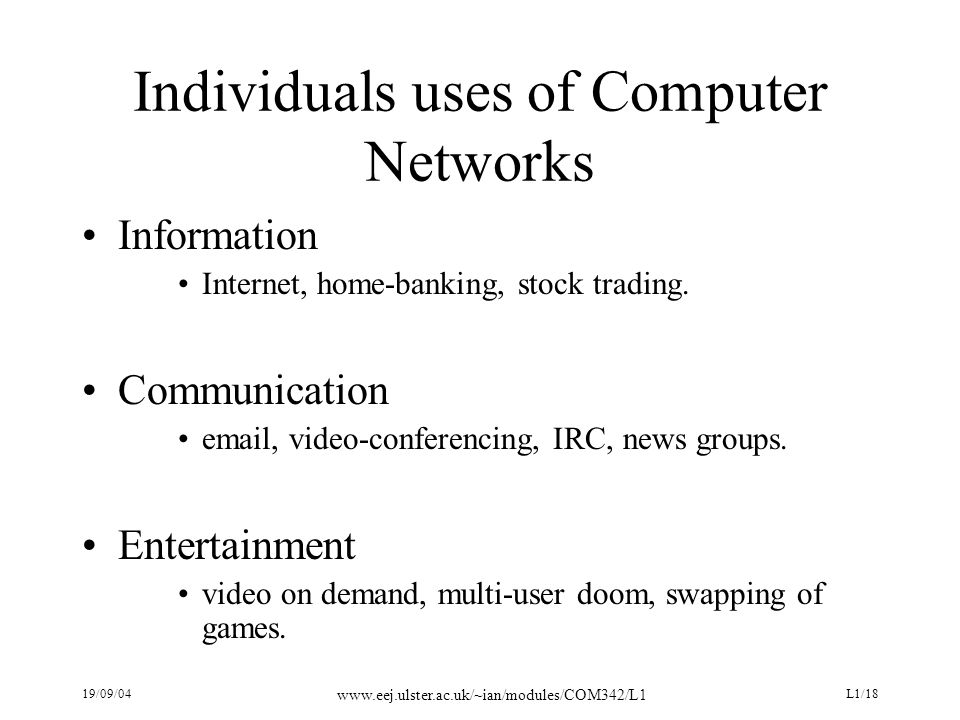 19/09/04 www.eej.ulster.ac.uk/~ian/modules/COM342/L1 L1/18 Individuals uses of Computer Networks Information Internet, home-banking, stock trading.
