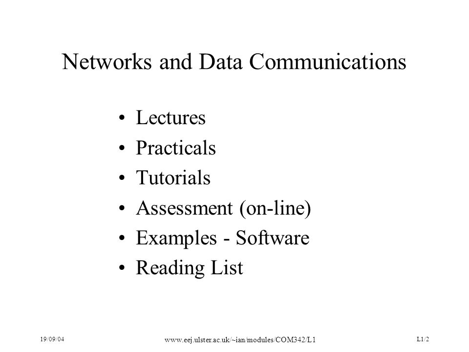 19/09/04 www.eej.ulster.ac.uk/~ian/modules/COM342/L1 L1/2 Networks and Data Communications Lectures Practicals Tutorials Assessment (on-line) Examples - Software Reading List