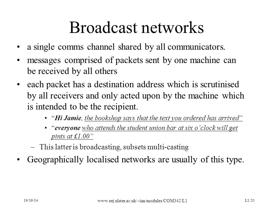 19/09/04 www.eej.ulster.ac.uk/~ian/modules/COM342/L1 L1/20 Broadcast networks a single comms channel shared by all communicators. messages comprised o