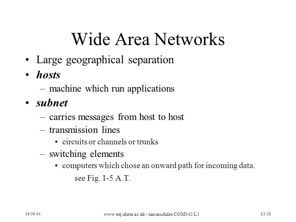 19/09/04 www.eej.ulster.ac.uk/~ian/modules/COM342/L1 L1/28 Wide Area Networks Large geographical separation hosts –machine which run applications subnet –carries messages from host to host –transmission lines circuits or channels or trunks –switching elements computers which chose an onward path for incoming data.