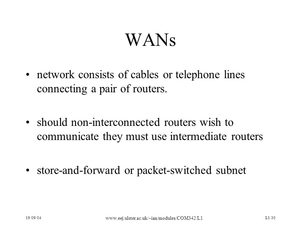 19/09/04 www.eej.ulster.ac.uk/~ian/modules/COM342/L1 L1/30 WANs network consists of cables or telephone lines connecting a pair of routers.