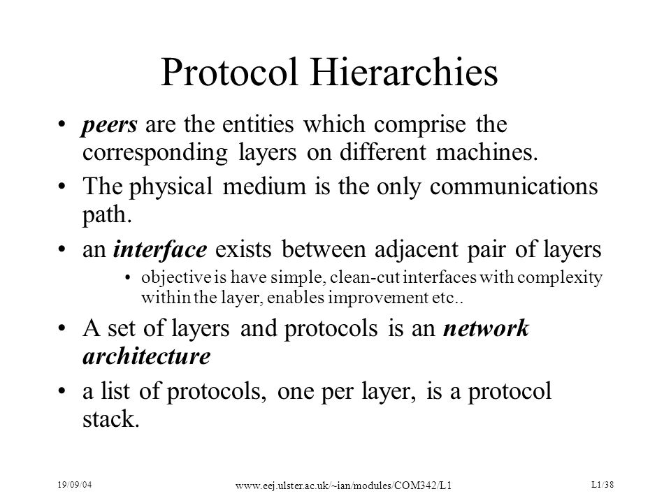 19/09/04 www.eej.ulster.ac.uk/~ian/modules/COM342/L1 L1/38 Protocol Hierarchies peers are the entities which comprise the corresponding layers on diff