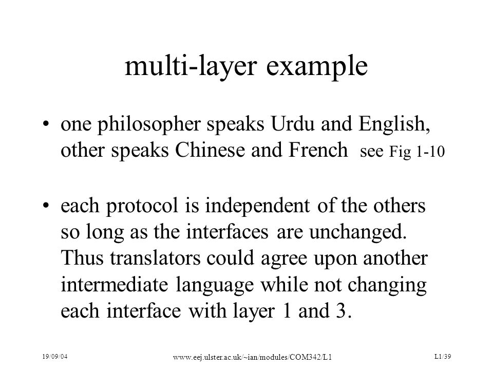 19/09/04 www.eej.ulster.ac.uk/~ian/modules/COM342/L1 L1/39 multi-layer example one philosopher speaks Urdu and English, other speaks Chinese and French see Fig 1-10 each protocol is independent of the others so long as the interfaces are unchanged.