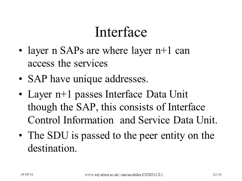 19/09/04 www.eej.ulster.ac.uk/~ian/modules/COM342/L1 L1/43 Interface layer n SAPs are where layer n+1 can access the services SAP have unique addresses.