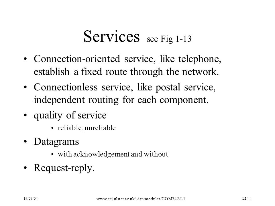 19/09/04 www.eej.ulster.ac.uk/~ian/modules/COM342/L1 L1/44 Services see Fig 1-13 Connection-oriented service, like telephone, establish a fixed route
