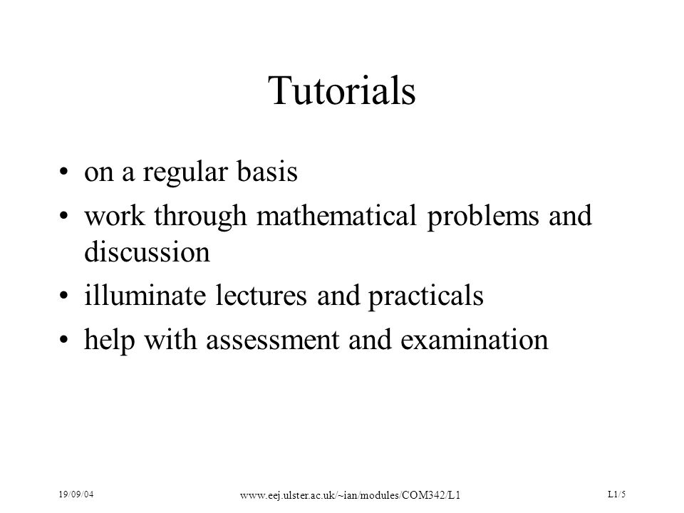 19/09/04 www.eej.ulster.ac.uk/~ian/modules/COM342/L1 L1/5 Tutorials on a regular basis work through mathematical problems and discussion illuminate le
