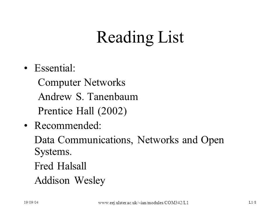 19/09/04 www.eej.ulster.ac.uk/~ian/modules/COM342/L1 L1/8 Reading List Essential: Computer Networks Andrew S. Tanenbaum Prentice Hall (2002) Recommend