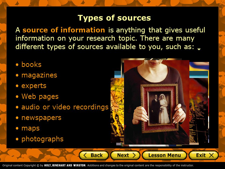 A source of information is anything that gives useful information on your research topic.