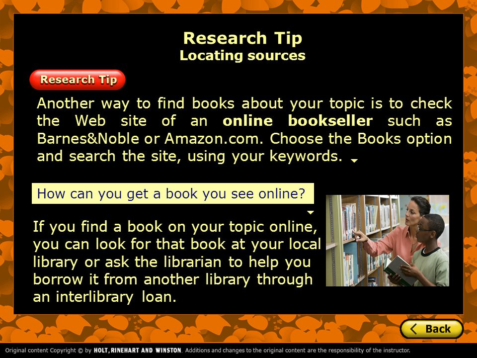 If you find a book on your topic online, you can look for that book at your local library or ask the librarian to help you borrow it from another library through an interlibrary loan.