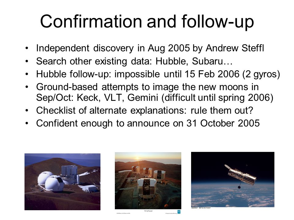 Confirmation and follow-up Independent discovery in Aug 2005 by Andrew Steffl Search other existing data: Hubble, Subaru… Hubble follow-up: impossible until 15 Feb 2006 (2 gyros) Ground-based attempts to image the new moons in Sep/Oct: Keck, VLT, Gemini (difficult until spring 2006) Checklist of alternate explanations: rule them out.