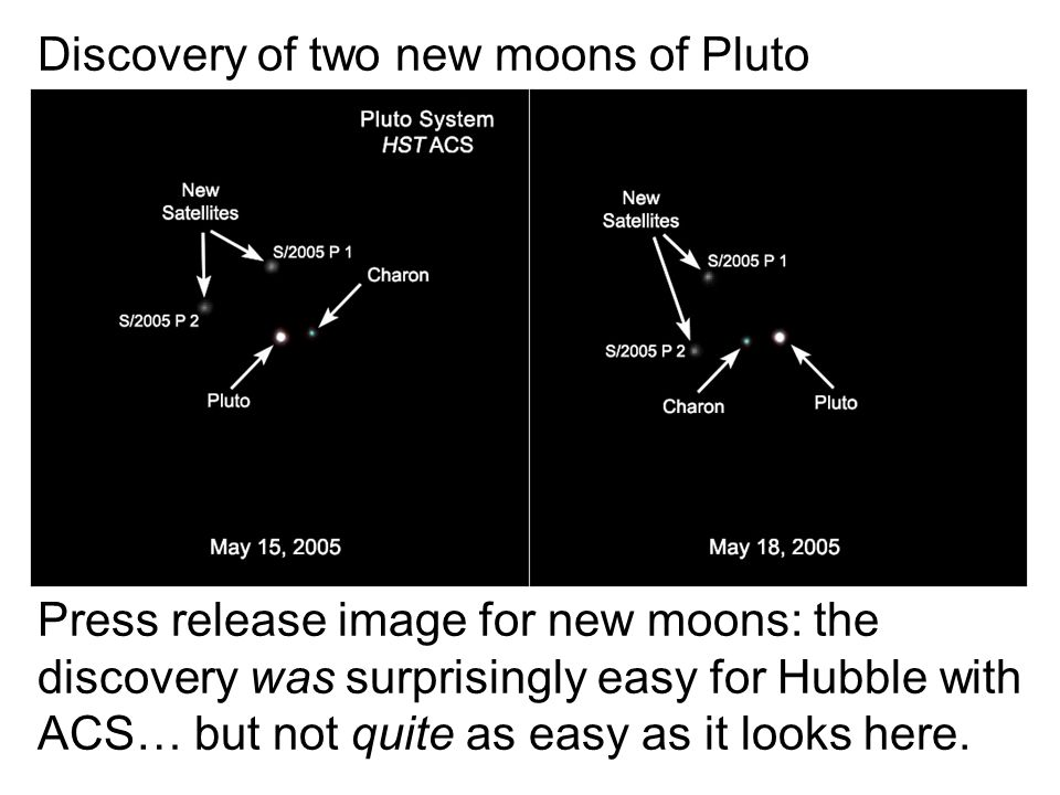Discovery of two new moons of Pluto Press release image for new moons: the discovery was surprisingly easy for Hubble with ACS… but not quite as easy as it looks here.