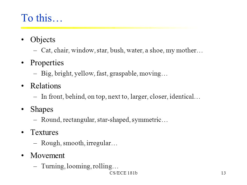 CS/ECE 181b13 To this… Objects –Cat, chair, window, star, bush, water, a shoe, my mother… Properties –Big, bright, yellow, fast, graspable, moving… Relations –In front, behind, on top, next to, larger, closer, identical… Shapes –Round, rectangular, star-shaped, symmetric… Textures –Rough, smooth, irregular… Movement –Turning, looming, rolling…