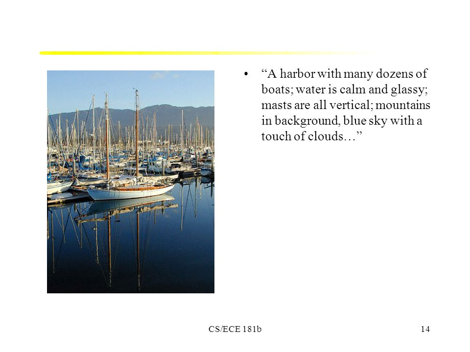 CS/ECE 181b14 A harbor with many dozens of boats; water is calm and glassy; masts are all vertical; mountains in background, blue sky with a touch of clouds…