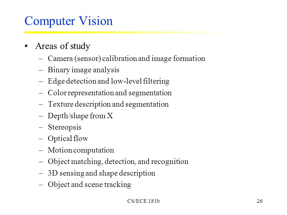 CS/ECE 181b26 Computer Vision Areas of study –Camera (sensor) calibration and image formation –Binary image analysis –Edge detection and low-level filtering –Color representation and segmentation –Texture description and segmentation –Depth/shape from X –Stereopsis –Optical flow –Motion computation –Object matching, detection, and recognition –3D sensing and shape description –Object and scene tracking