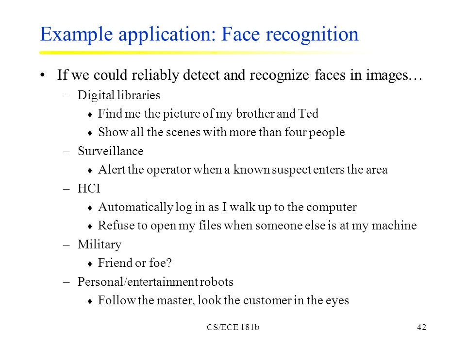 CS/ECE 181b42 Example application: Face recognition If we could reliably detect and recognize faces in images… –Digital libraries  Find me the picture of my brother and Ted  Show all the scenes with more than four people –Surveillance  Alert the operator when a known suspect enters the area –HCI  Automatically log in as I walk up to the computer  Refuse to open my files when someone else is at my machine –Military  Friend or foe.
