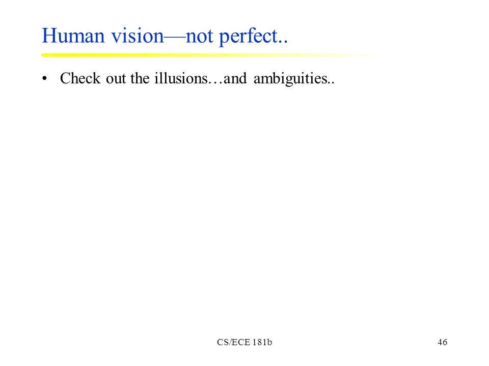 CS/ECE 181b46 Human vision—not perfect.. Check out the illusions…and ambiguities..