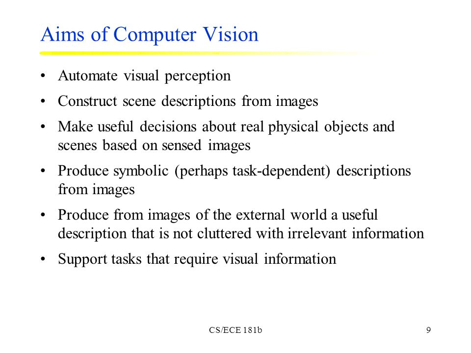 CS/ECE 181b9 Aims of Computer Vision Automate visual perception Construct scene descriptions from images Make useful decisions about real physical objects and scenes based on sensed images Produce symbolic (perhaps task-dependent) descriptions from images Produce from images of the external world a useful description that is not cluttered with irrelevant information Support tasks that require visual information