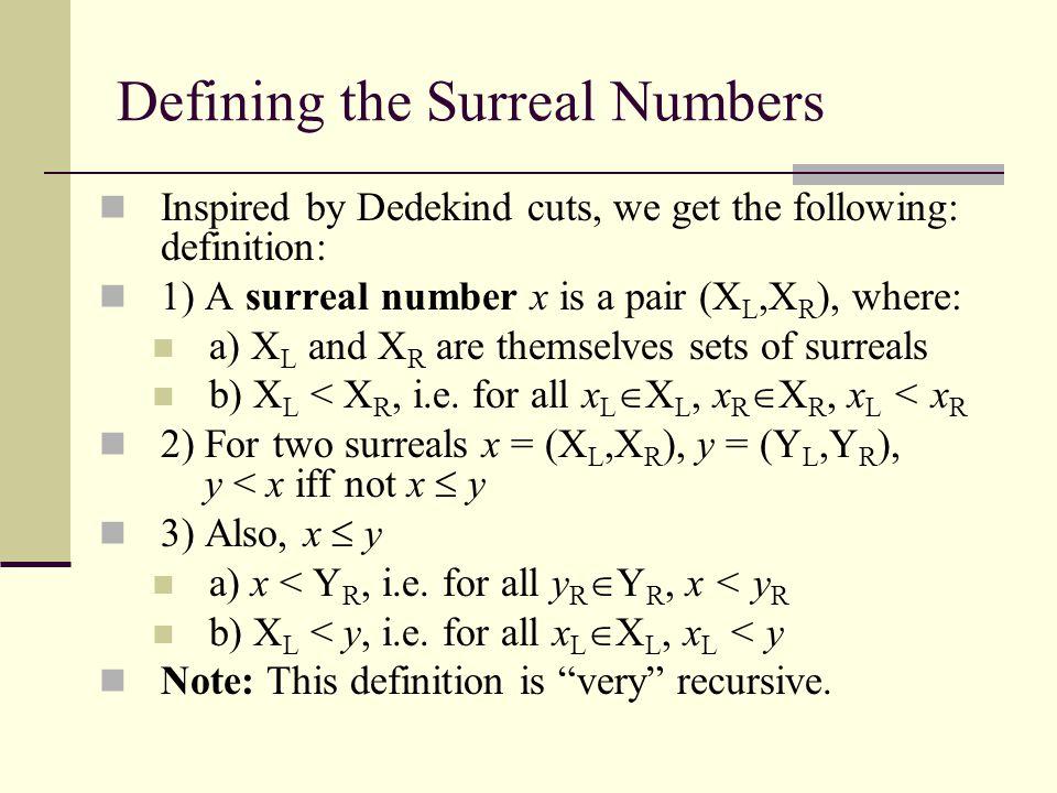 Multiplication of Surreals: If x = {x L1,…|x R1,…}, y = {y L1,…|y R1,…}, are surreals, define xy to be the surreal: xy={x L1 y + xy L1  x L1 y L1,…, x R1 y + xy R1  x R1 y R1,…| x L1 y + xy R1  x L1 y R1,…, x R1 y + xy L1  x R1 y L1,…} The definition is again recursive.